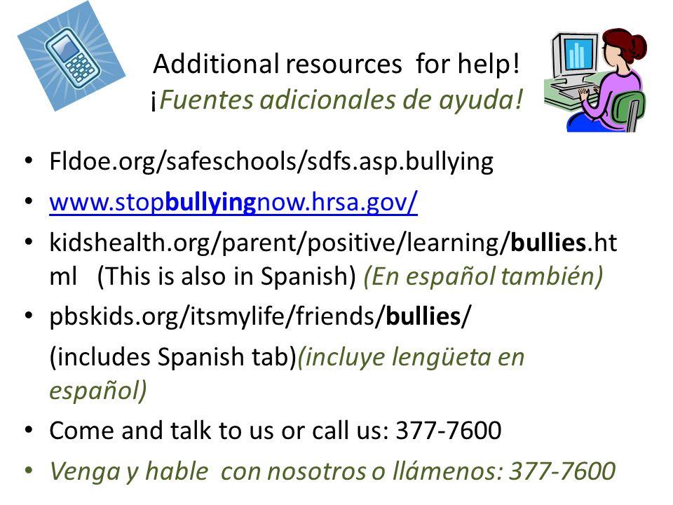 Additional resources for help! ¡Fuentes adicionales de ayuda! Fldoe.org/safeschools/sdfs.asp.bullying www.stopbullyingnow.hrsa.gov/ www.stopbullyingno