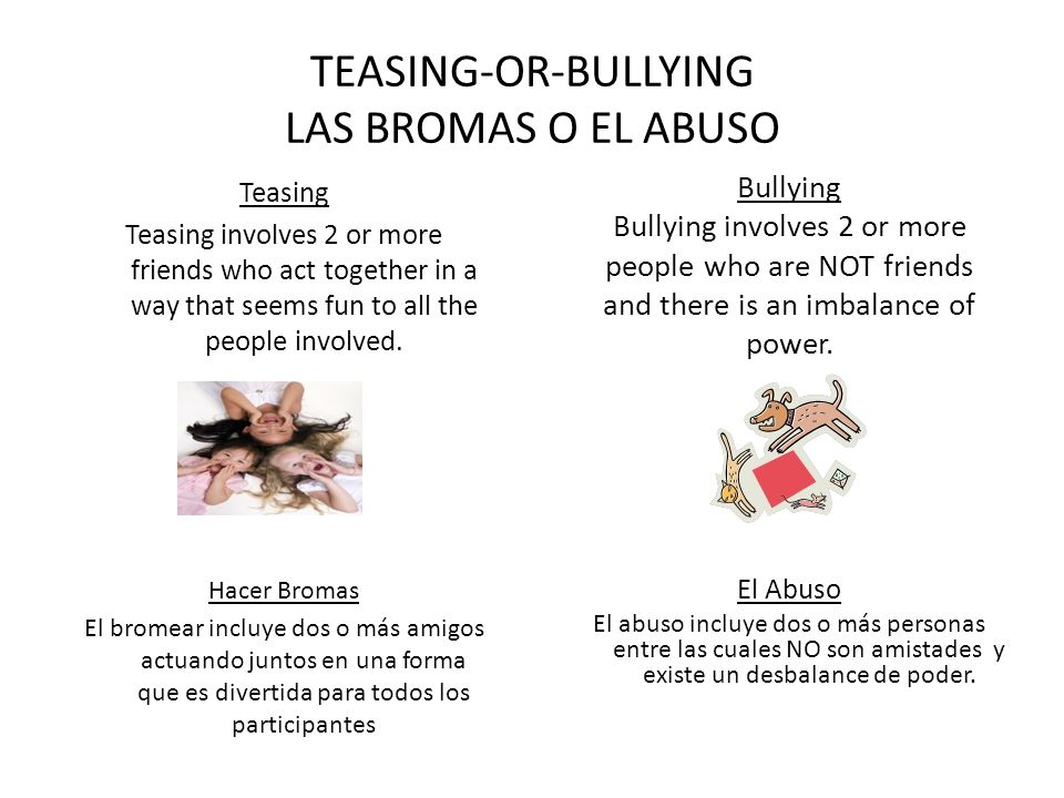 Bullying Bullying involves 2 or more people who are NOT friends and there is an imbalance of power. El Abuso El abuso incluye dos o más personas entre