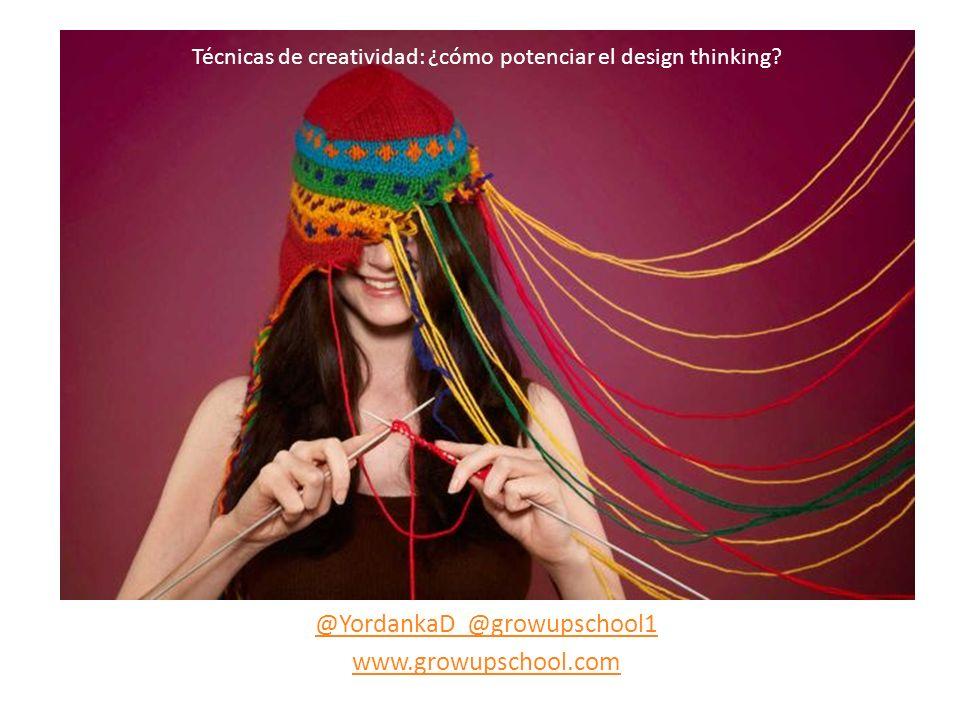 @YordankaD @growupschool1 www.growupschool.com Técnicas de creatividad: ¿cómo potenciar el design thinking?