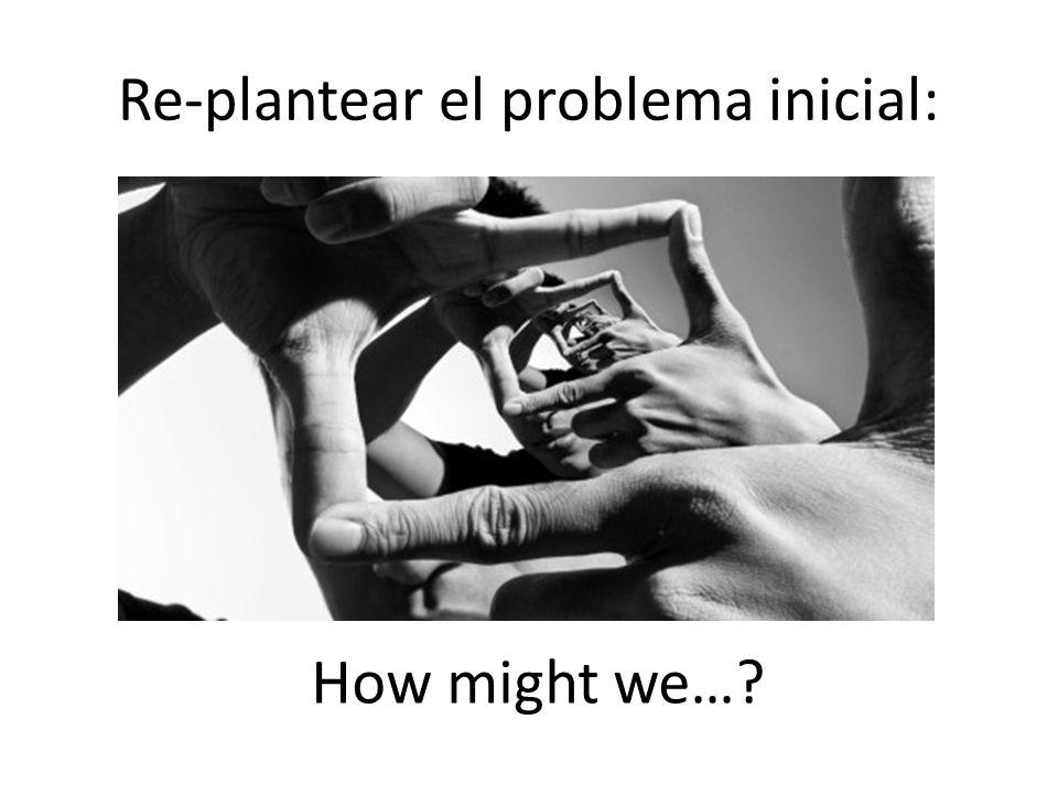 Re-plantear el problema inicial: How might we…?