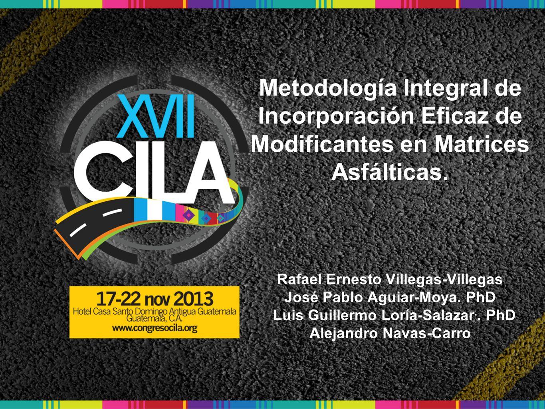 Metodología Integral de Incorporación Eficaz de Modificantes en Matrices Asfálticas. Rafael Ernesto Villegas-Villegas José Pablo Aguiar-Moya. PhD Luis