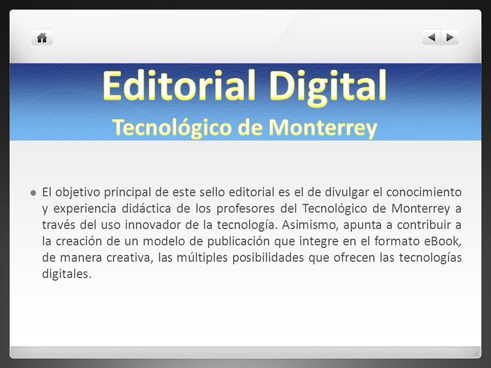 El objetivo principal de este sello editorial es el de divulgar el conocimiento y experiencia didáctica de los profesores del Tecnológico de Monterrey