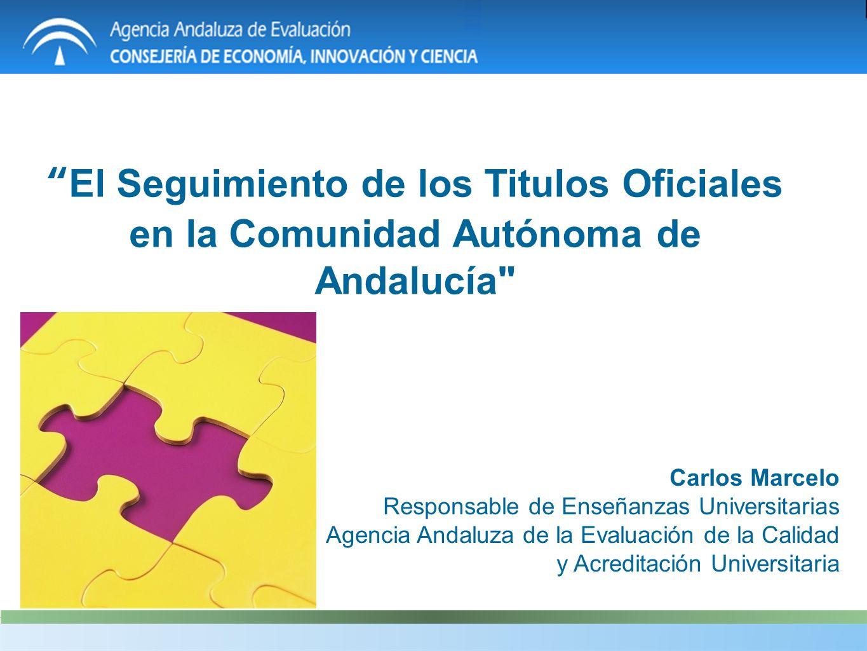 El Seguimiento de los Titulos Oficiales en la Comunidad Autónoma de Andalucía Carlos Marcelo Responsable de Enseñanzas Universitarias Agencia Andaluza de la Evaluación de la Calidad y Acreditación Universitaria