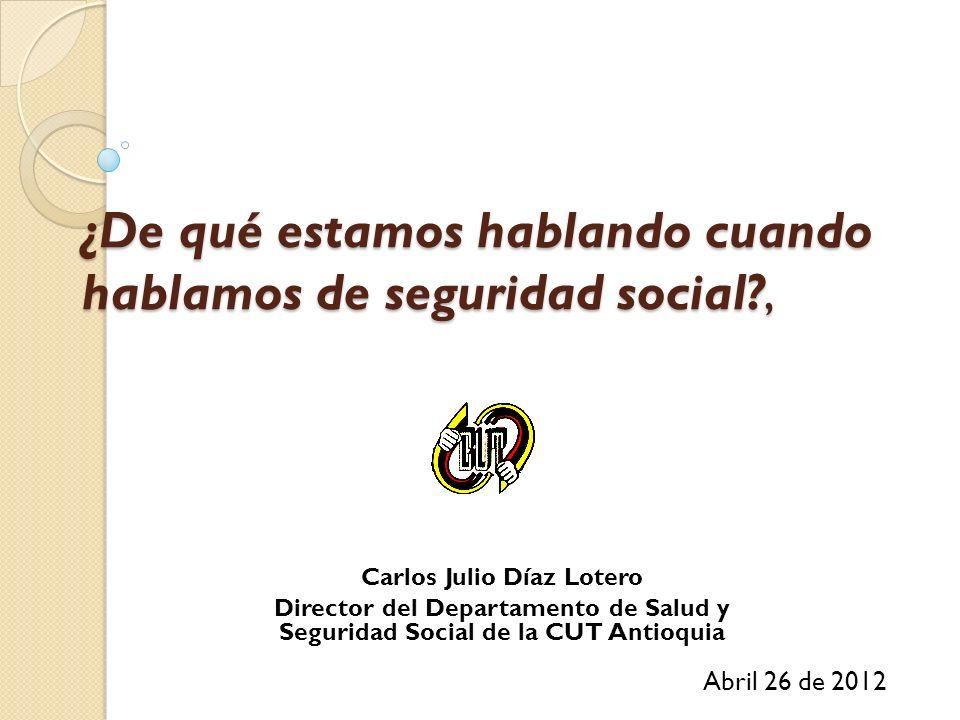 ¿De qué estamos hablando cuando hablamos de seguridad social?, Abril 26 de 2012 Carlos Julio Díaz Lotero Director del Departamento de Salud y Segurida