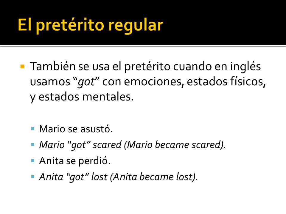 También se usa el pretérito cuando en inglés usamos got con emociones, estados físicos, y estados mentales.