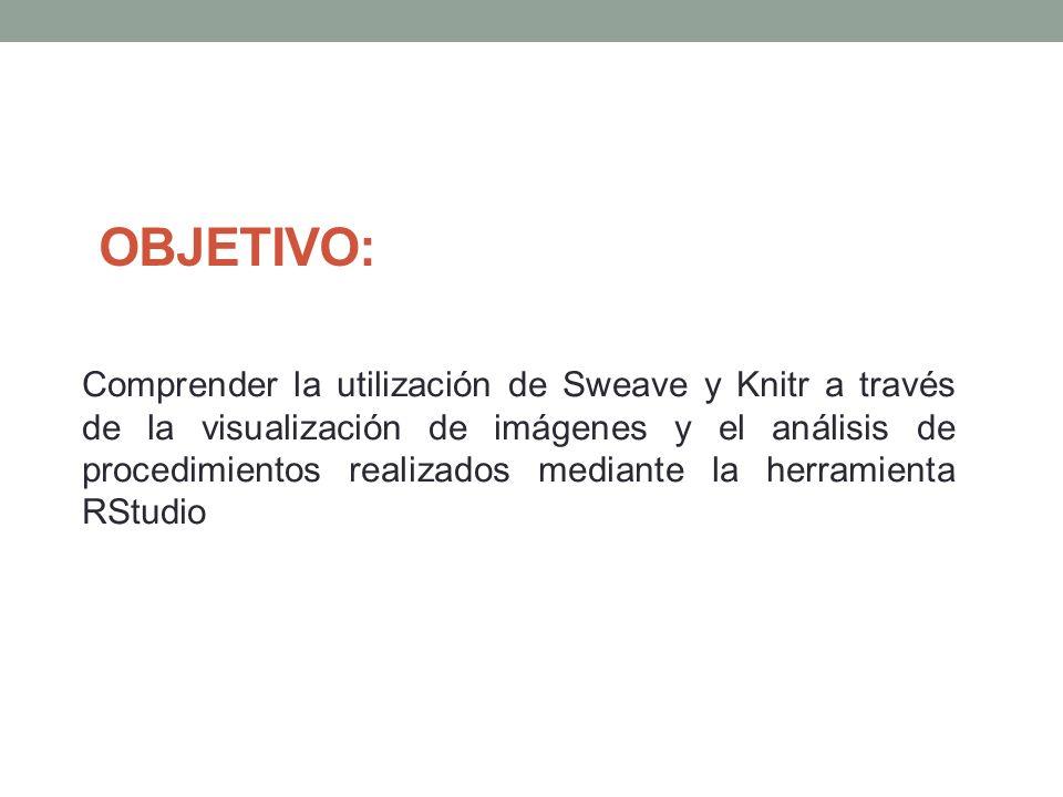 OBJETIVO: Comprender la utilización de Sweave y Knitr a través de la visualización de imágenes y el análisis de procedimientos realizados mediante la