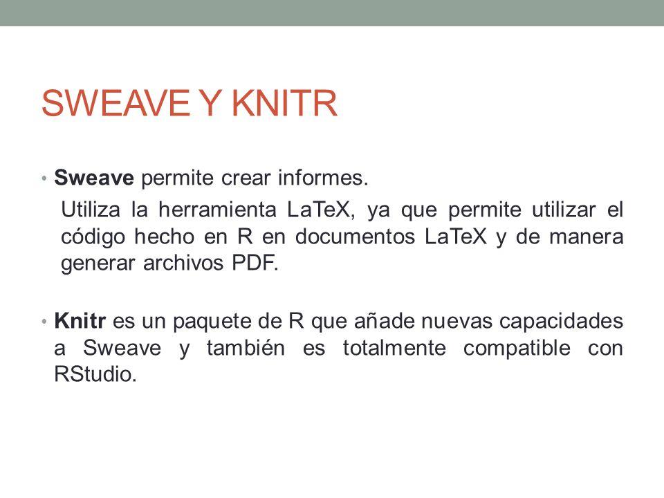 SWEAVE Y KNITR Sweave permite crear informes. Utiliza la herramienta LaTeX, ya que permite utilizar el código hecho en R en documentos LaTeX y de mane