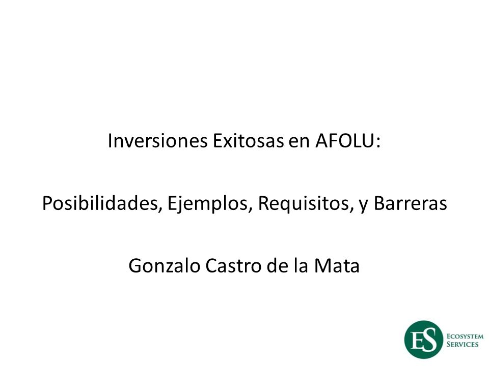 Inversiones Exitosas en AFOLU: Posibilidades, Ejemplos, Requisitos, y Barreras Gonzalo Castro de la Mata