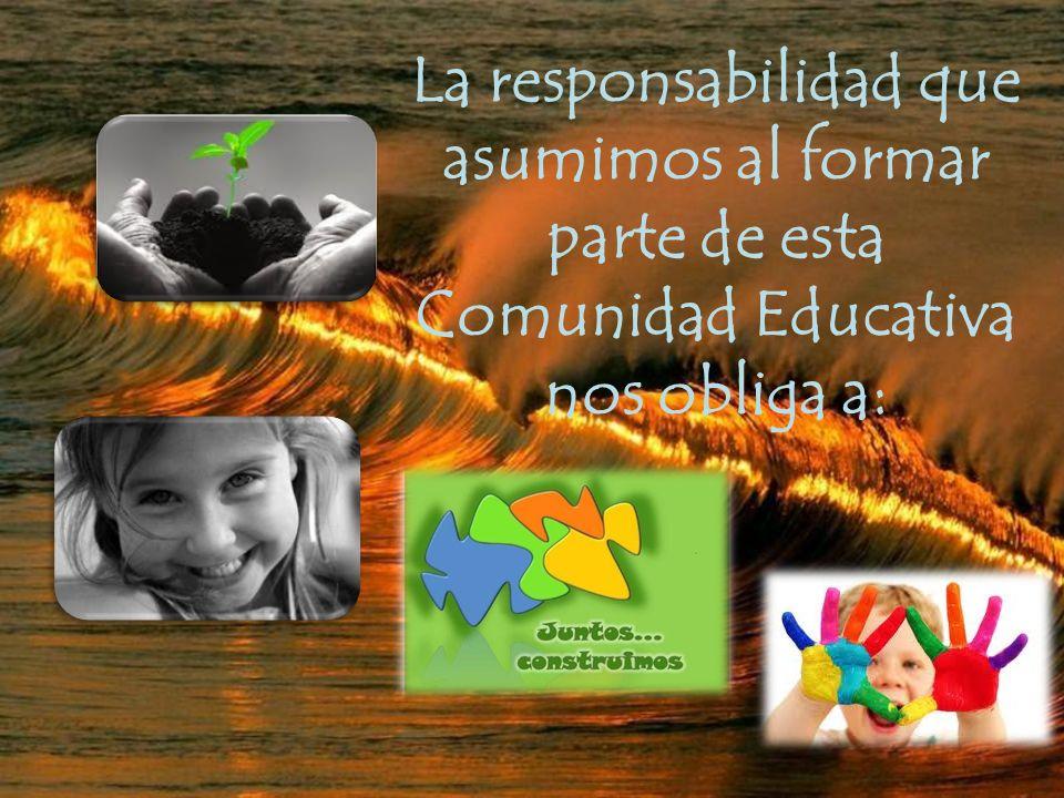La responsabilidad que asumimos al formar parte de esta Comunidad Educativa nos obliga a: