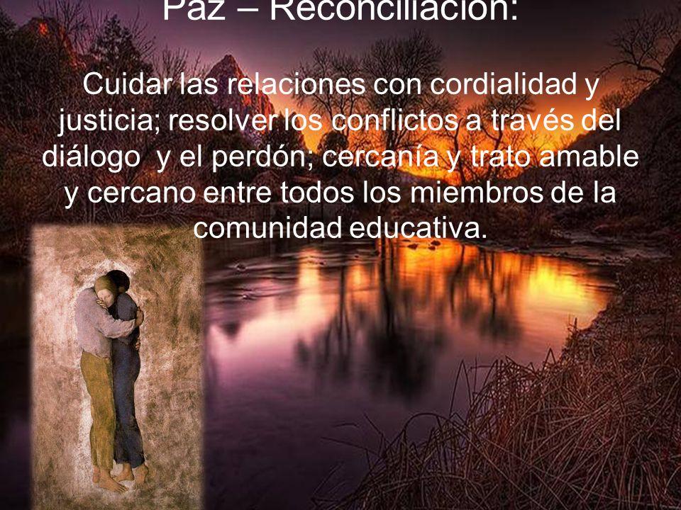 Paz – Reconciliación: Cuidar las relaciones con cordialidad y justicia; resolver los conflictos a través del diálogo y el perdón; cercanía y trato amable y cercano entre todos los miembros de la comunidad educativa.