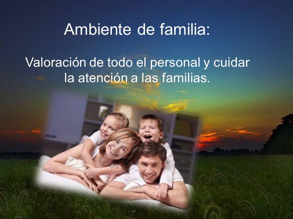 Ambiente de familia: Valoración de todo el personal y cuidar la atención a las familias.