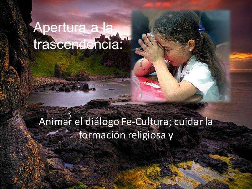 Animar el diálogo Fe-Cultura; cuidar la formación religiosa y Apertura a la trascendencia: