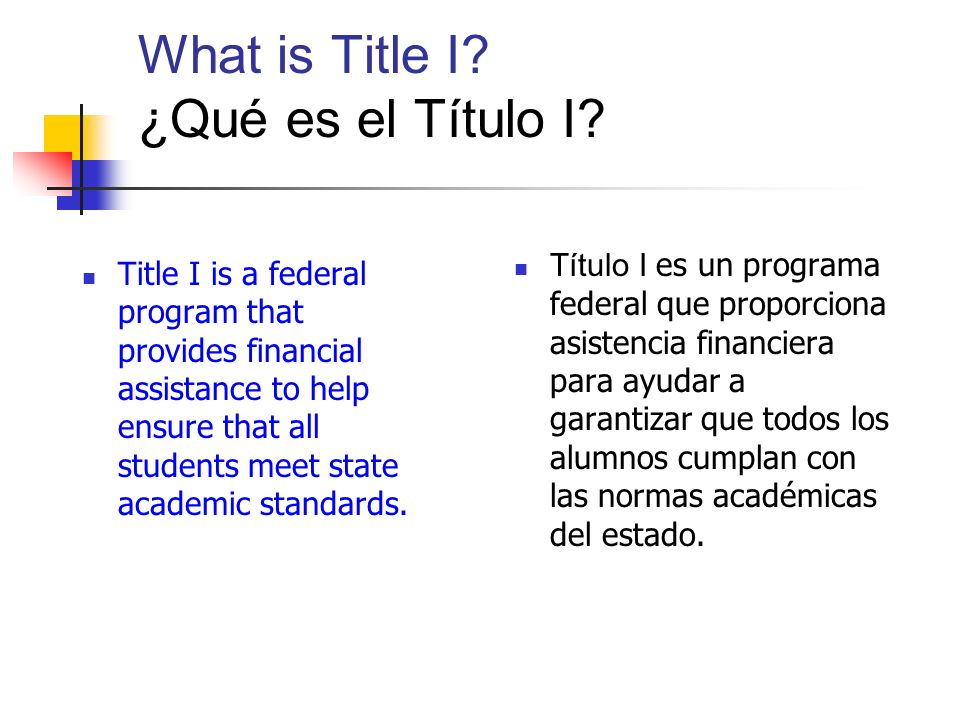 What is Title I? ¿Qué es el Título I? Title I is a federal program that provides financial assistance to help ensure that all students meet state acad