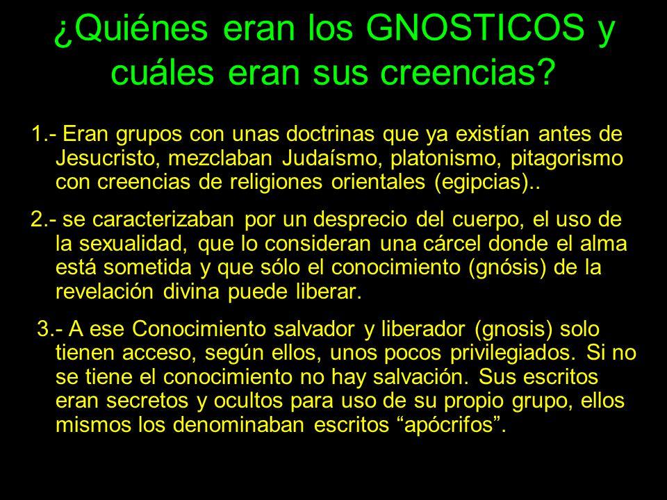 ¿Quiénes eran los GNOSTICOS y cuáles eran sus creencias? 1.- Eran grupos con unas doctrinas que ya existían antes de Jesucristo, mezclaban Judaísmo, p