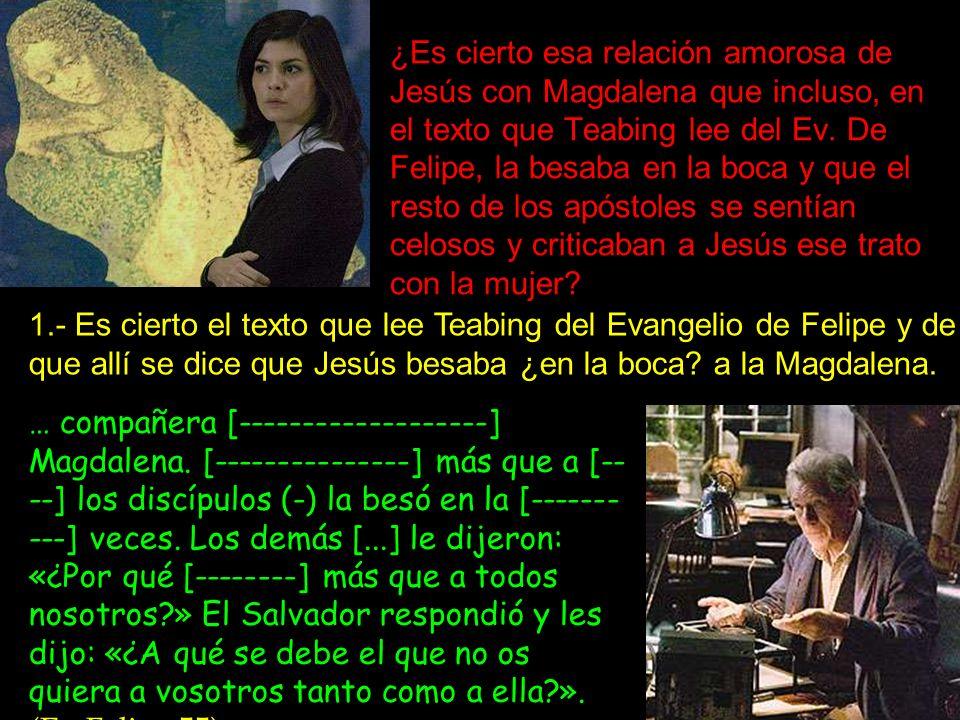 ¿Es cierto esa relación amorosa de Jesús con Magdalena que incluso, en el texto que Teabing lee del Ev. De Felipe, la besaba en la boca y que el resto