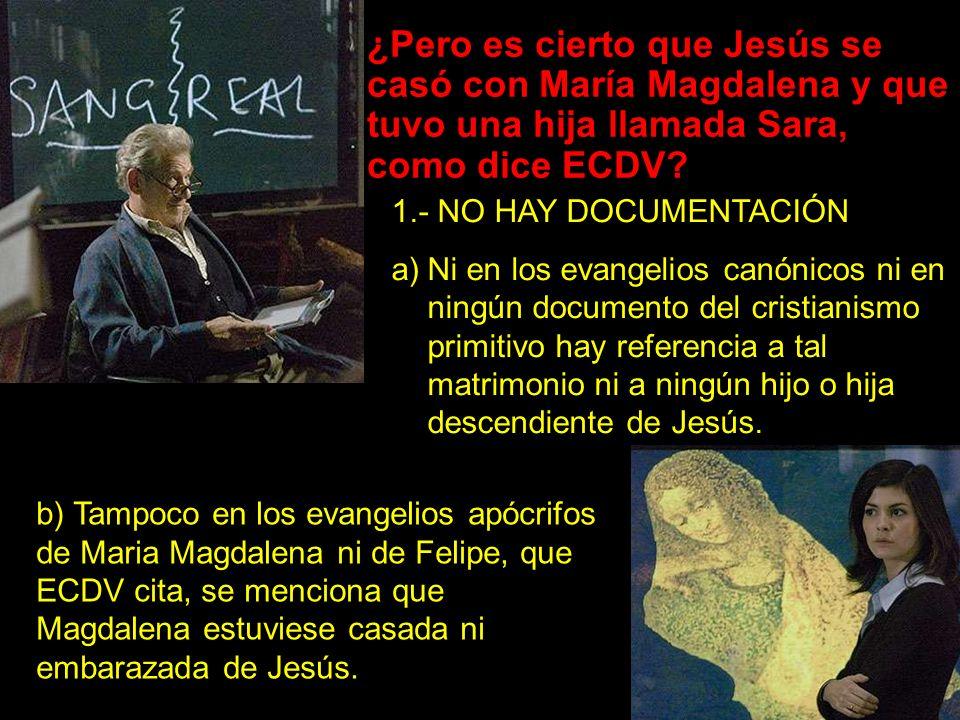 ¿Pero es cierto que Jesús se casó con María Magdalena y que tuvo una hija llamada Sara, como dice ECDV? 1.- NO HAY DOCUMENTACIÓN a)Ni en los evangelio