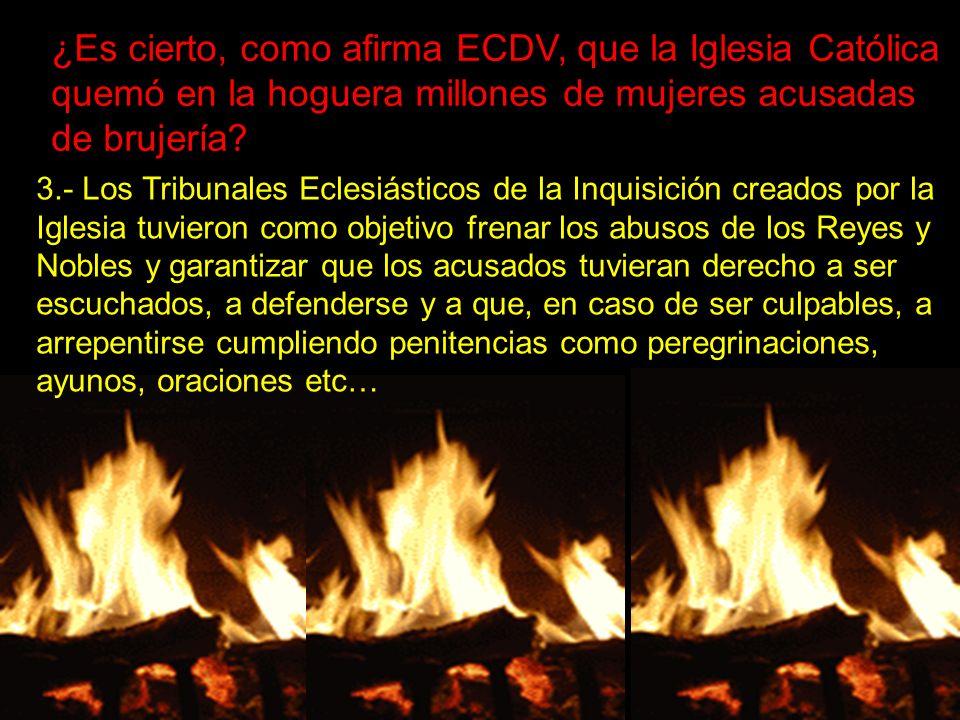 ¿Es cierto, como afirma ECDV, que la Iglesia Católica quemó en la hoguera millones de mujeres acusadas de brujería? 3.- Los Tribunales Eclesiásticos d