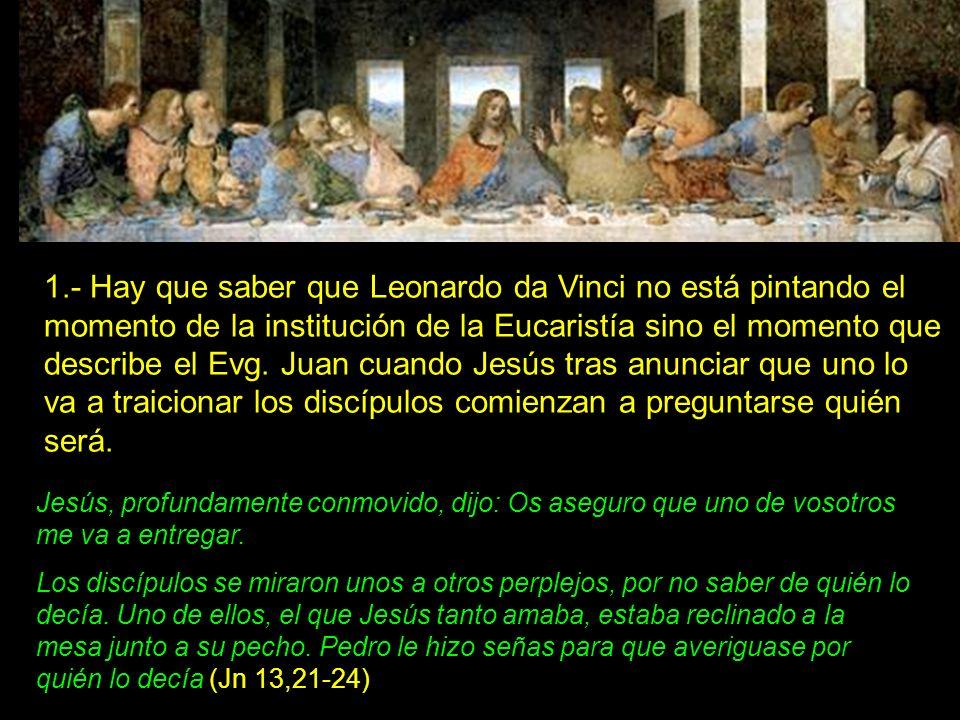 1.- Hay que saber que Leonardo da Vinci no está pintando el momento de la institución de la Eucaristía sino el momento que describe el Evg. Juan cuand