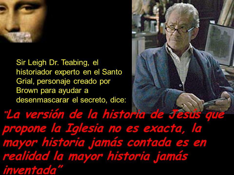 Sir Leigh Dr. Teabing, el historiador experto en el Santo Grial, personaje creado por Brown para ayudar a desenmascarar el secreto, dice: La versión d