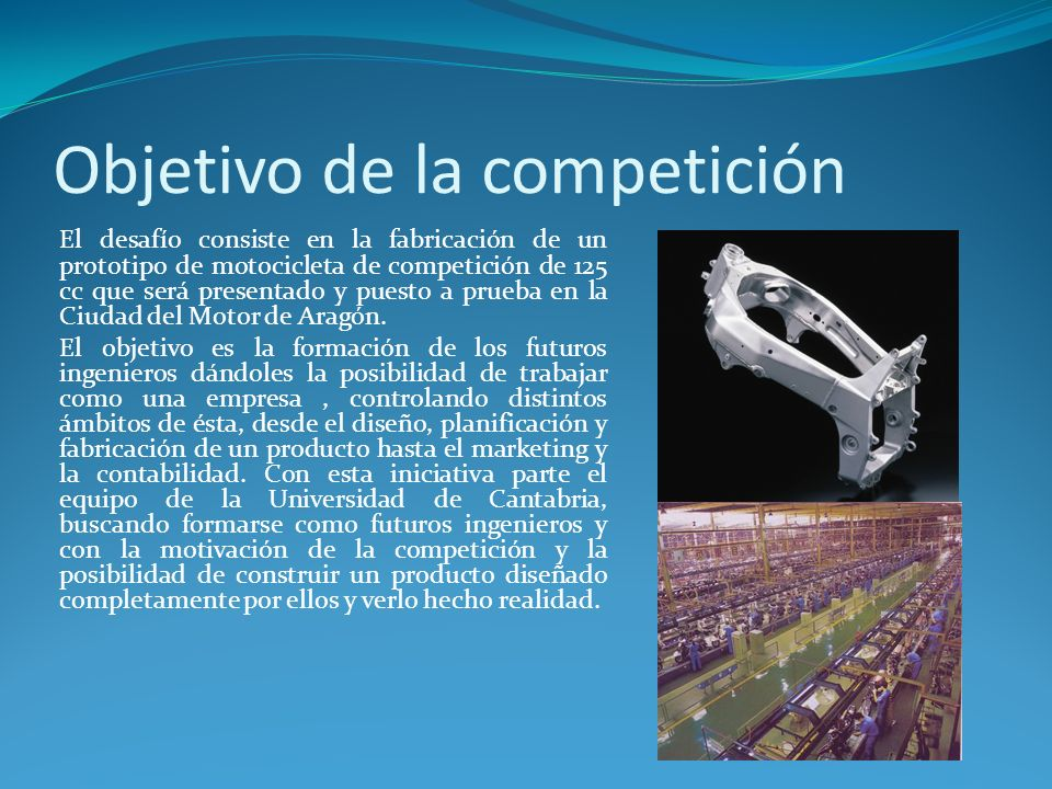Objetivo de la competición El desafío consiste en la fabricación de un prototipo de motocicleta de competición de 125 cc que será presentado y puesto