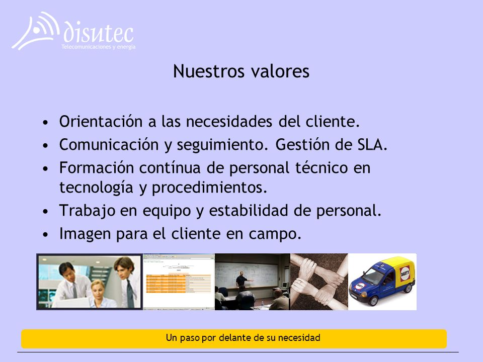 Un paso por delante de su necesidad Nuestros valores Orientación a las necesidades del cliente.