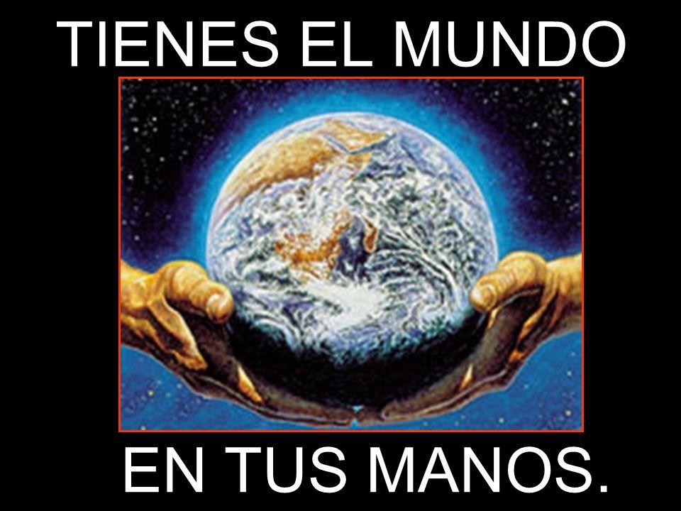 TIENES EL MUNDO EN TUS MANOS.