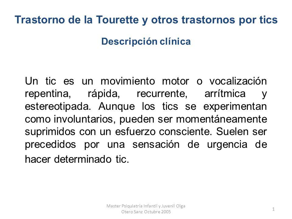 Master Psiquiatría Infantil y Juvenil Olga Otero Sanz Octubre 2005 2 El DSM-IV-TR clasifica los trastornos por tics en trastorno de la Tourette, trastorno por tic motor o vocal crónico y trastorno por tic transitorio.