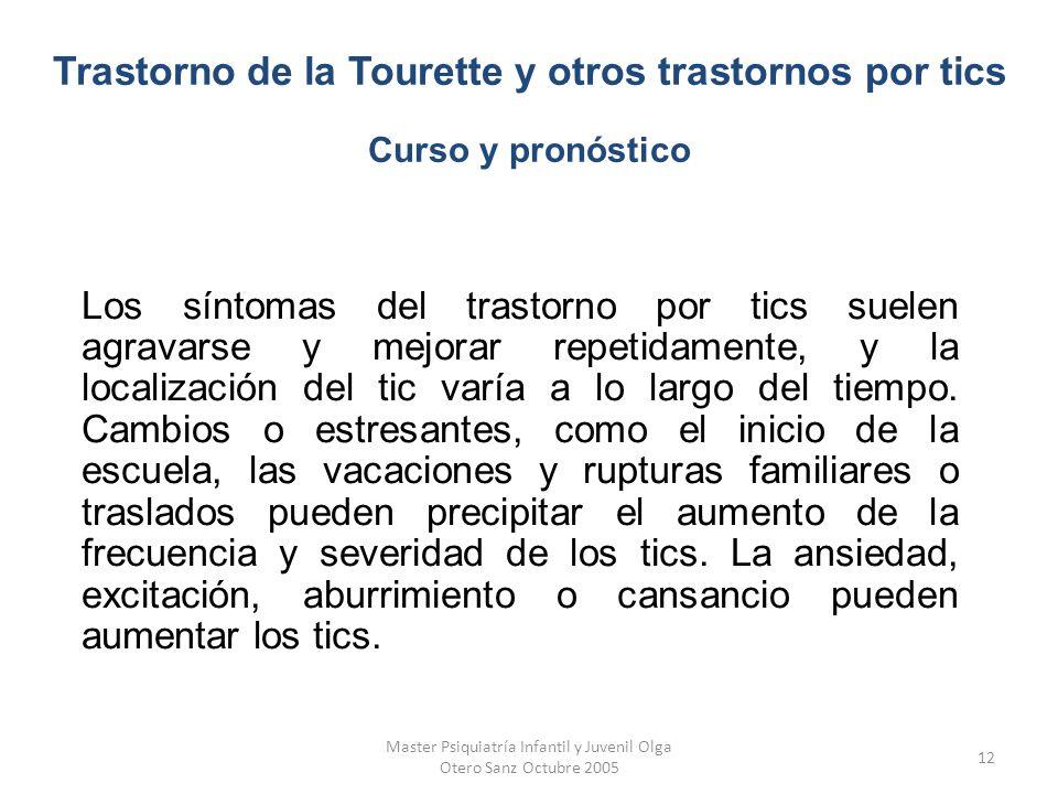 Master Psiquiatría Infantil y Juvenil Olga Otero Sanz Octubre 2005 12 Los síntomas del trastorno por tics suelen agravarse y mejorar repetidamente, y