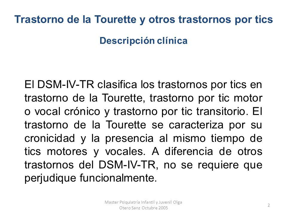 Master Psiquiatría Infantil y Juvenil Olga Otero Sanz Octubre 2005 13 El inicio del trastorno de la Tourette se da generalmente durante la infancia ( de los 2-15 años) y raramente se inicia después de la pubertad.