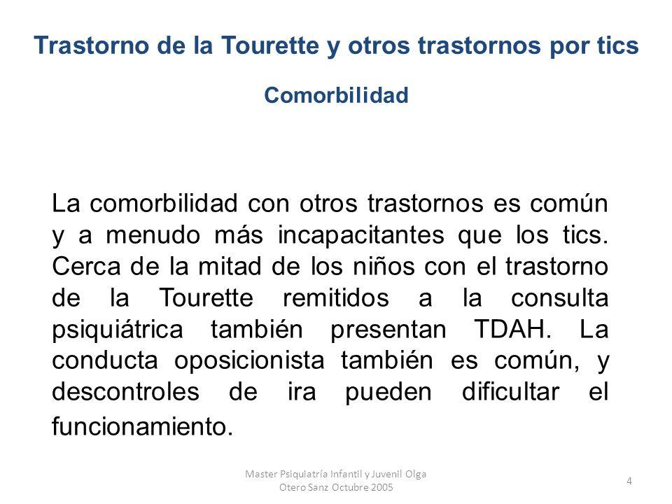 Master Psiquiatría Infantil y Juvenil Olga Otero Sanz Octubre 2005 5 A menudo también están presentes síntomas obsesivo-compulsivos, más de un 60% de los pacientes con el trastorno de la Tourette cumplen criterios al mismo tiempo para el trastorno obsesivo compulsivo.
