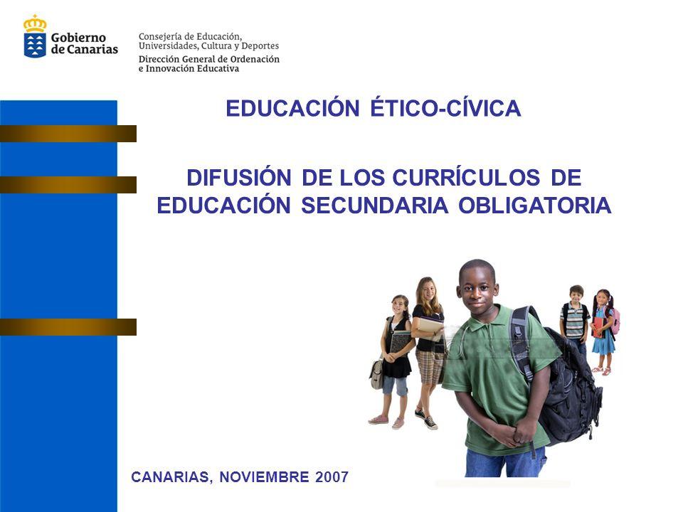 EDUCACIÓN ÉTICO-CÍVICA CANARIAS, NOVIEMBRE 2007 DIFUSIÓN DE LOS CURRÍCULOS DE EDUCACIÓN SECUNDARIA OBLIGATORIA
