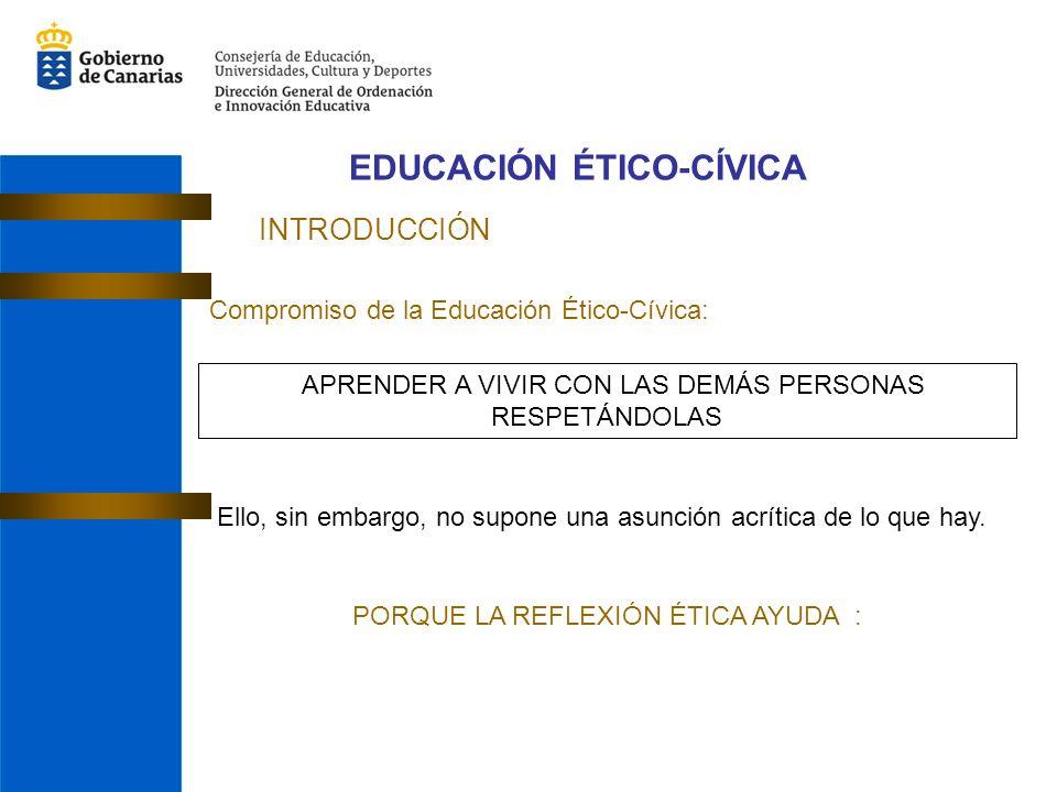 EDUCACIÓN ÉTICO-CÍVICA INTRODUCCIÓN Compromiso de la Educación Ético-Cívica: APRENDER A VIVIR CON LAS DEMÁS PERSONAS RESPETÁNDOLAS Ello, sin embargo, no supone una asunción acrítica de lo que hay.