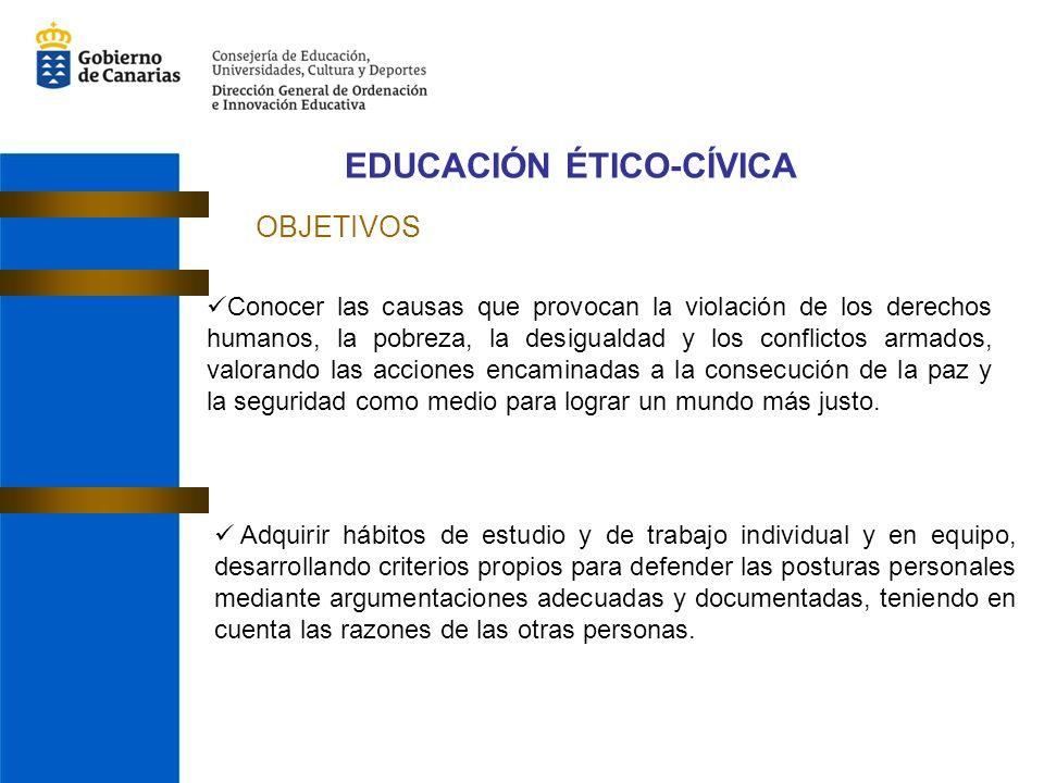 EDUCACIÓN ÉTICO-CÍVICA OBJETIVOS Conocer las causas que provocan la violación de los derechos humanos, la pobreza, la desigualdad y los conflictos arm