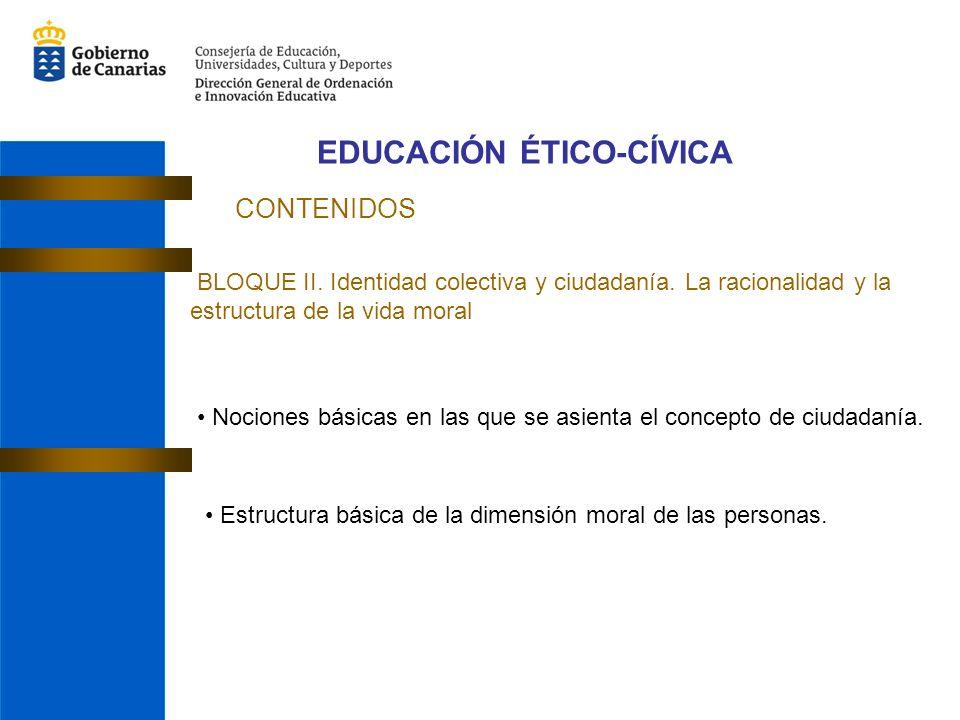 EDUCACIÓN ÉTICO-CÍVICA CONTENIDOS BLOQUE II. Identidad colectiva y ciudadanía. La racionalidad y la estructura de la vida moral Nociones básicas en la
