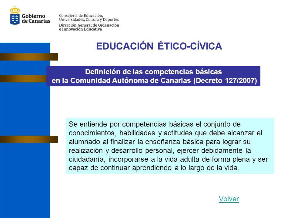 EDUCACIÓN ÉTICO-CÍVICA Definición de las competencias básicas en la Comunidad Autónoma de Canarias (Decreto 127/2007) Se entiende por competencias bás