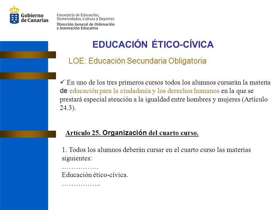 EDUCACIÓN ÉTICO-CÍVICA LOE: Educación Secundaria Obligatoria En uno de los tres primeros cursos todos los alumnos cursarán la materia de educación para la ciudadanía y los derechos humanos en la que se prestará especial atención a la igualdad entre hombres y mujeres (Artículo 24.3).