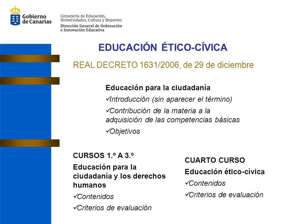 EDUCACIÓN ÉTICO-CÍVICA REAL DECRETO 1631/2006, de 29 de diciembre Educación para la ciudadanía Introducción (sin aparecer el término) Contribución de la materia a la adquisición de las competencias básicas Objetivos CURSOS 1.º A 3.º Educación para la ciudadanía y los derechos humanos Contenidos Criterios de evaluación CUARTO CURSO Educación ético-cívica Contenidos Criterios de evaluación