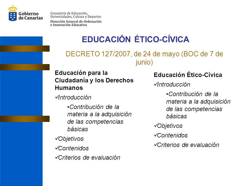 EDUCACIÓN ÉTICO-CÍVICA DECRETO 127/2007, de 24 de mayo (BOC de 7 de junio) Educación para la Ciudadanía y los Derechos Humanos Introducción Contribución de la materia a la adquisición de las competencias básicas Objetivos Contenidos Criterios de evaluación Educación Ético-Cívica Introducción Contribución de la materia a la adquisición de las competencias básicas Objetivos Contenidos Criterios de evaluación