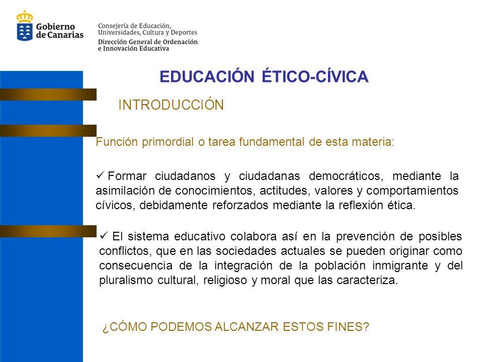 EDUCACIÓN ÉTICO-CÍVICA INTRODUCCIÓN Función primordial o tarea fundamental de esta materia: Formar ciudadanos y ciudadanas democráticos, mediante la asimilación de conocimientos, actitudes, valores y comportamientos cívicos, debidamente reforzados mediante la reflexión ética.