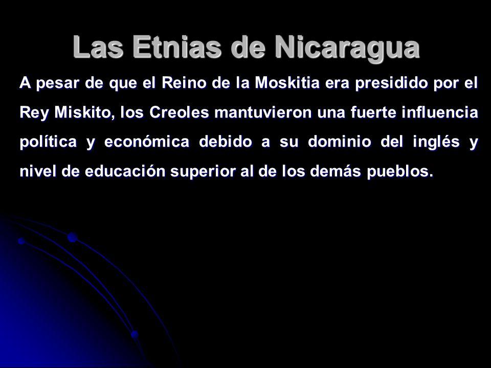 Las Etnias de Nicaragua A pesar de que el Reino de la Moskitia era presidido por el Rey Miskito, los Creoles mantuvieron una fuerte influencia polític