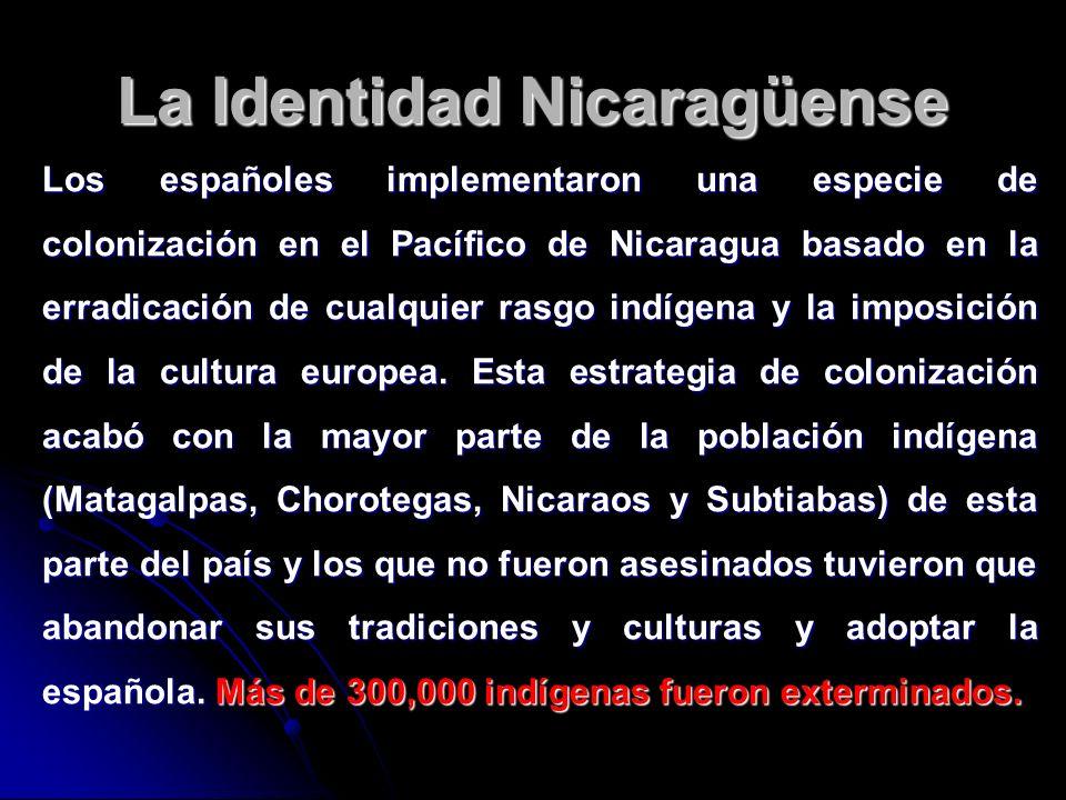 La Identidad Nicaragüense Los españoles implementaron una especie de colonización en el Pacífico de Nicaragua basado en la erradicación de cualquier r