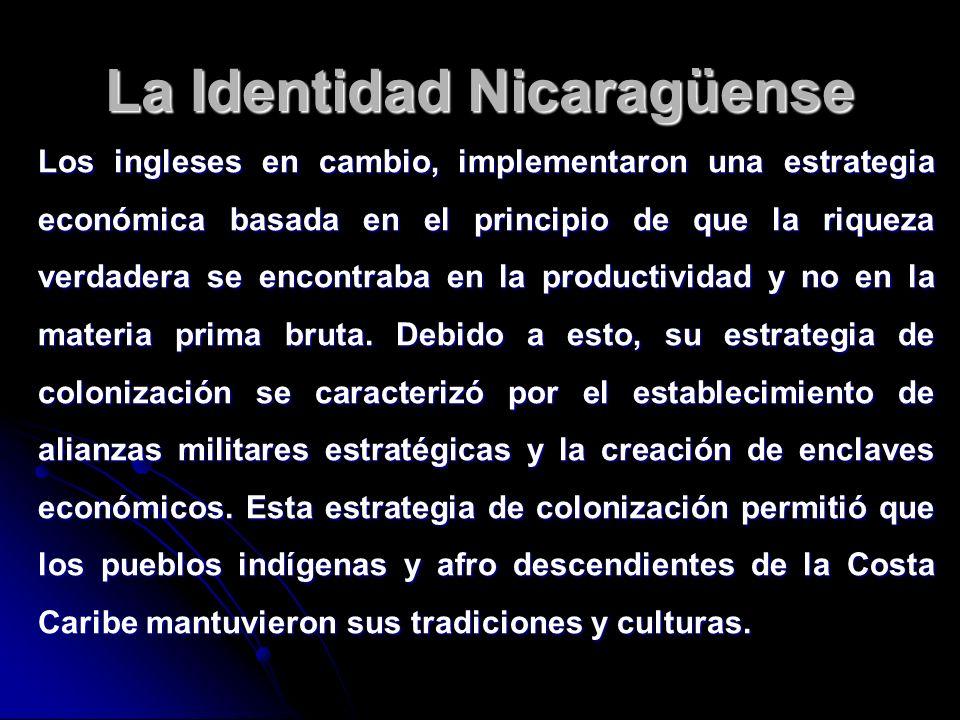 La Identidad Nicaragüense Los ingleses en cambio, implementaron una estrategia económica basada en el principio de que la riqueza verdadera se encontr