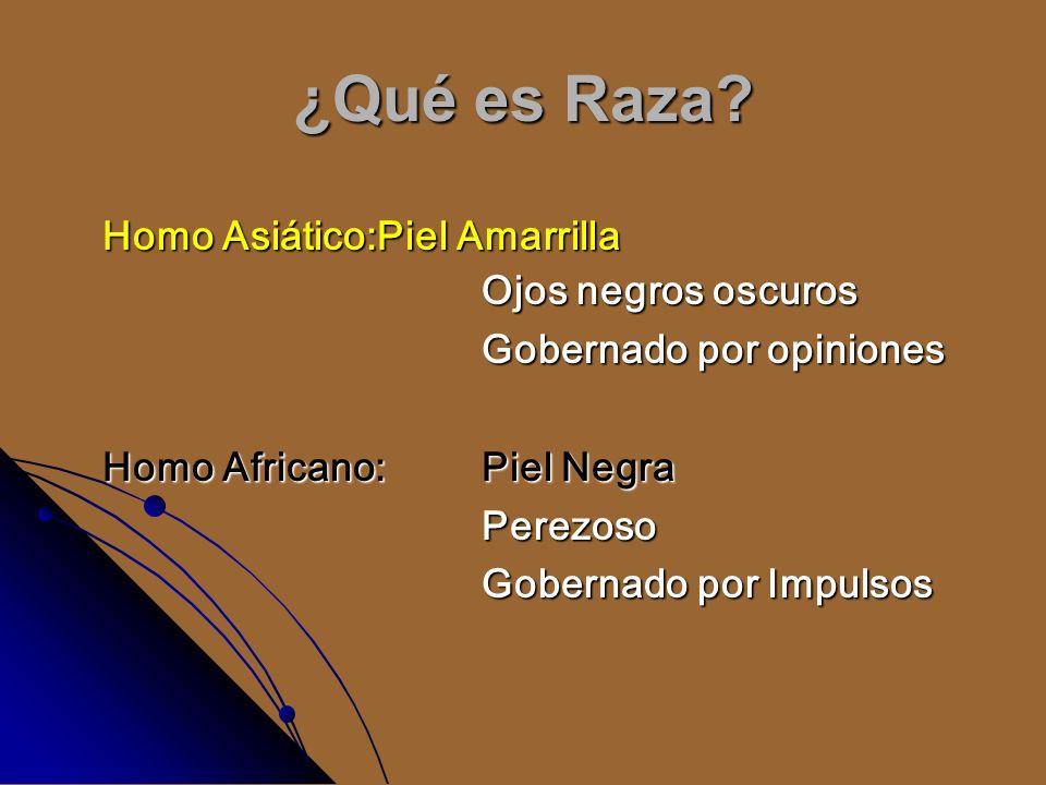 ¿Qué es Raza? Homo Asiático:Piel Amarrilla Ojos negros oscuros Gobernado por opiniones Homo Africano: Piel Negra Perezoso Gobernado por Impulsos