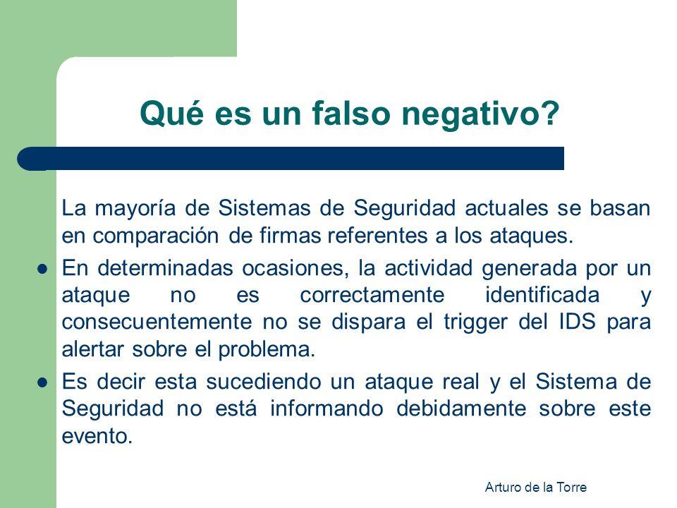 Arturo de la Torre Qué es un falso negativo? La mayoría de Sistemas de Seguridad actuales se basan en comparación de firmas referentes a los ataques.