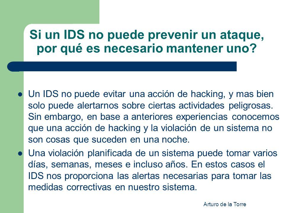 Arturo de la Torre Si un IDS no puede prevenir un ataque, por qué es necesario mantener uno? Un IDS no puede evitar una acción de hacking, y mas bien