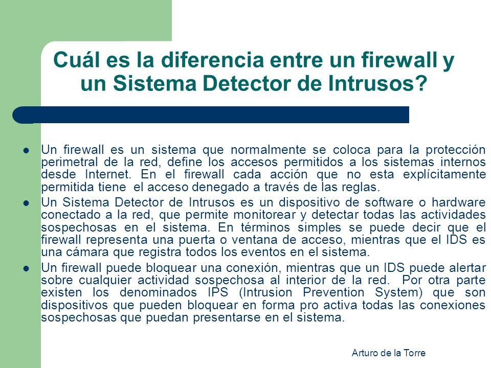 Arturo de la Torre Cuál es la diferencia entre un firewall y un Sistema Detector de Intrusos? Un firewall es un sistema que normalmente se coloca para