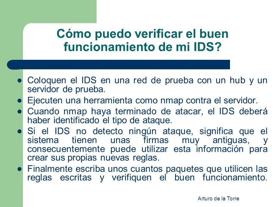 Arturo de la Torre Cómo puedo verificar el buen funcionamiento de mi IDS? Coloquen el IDS en una red de prueba con un hub y un servidor de prueba. Eje
