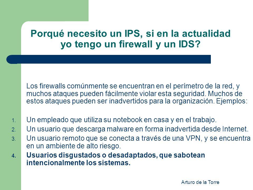 Arturo de la Torre Porqué necesito un IPS, si en la actualidad yo tengo un firewall y un IDS? Los firewalls comúnmente se encuentran en el perímetro d