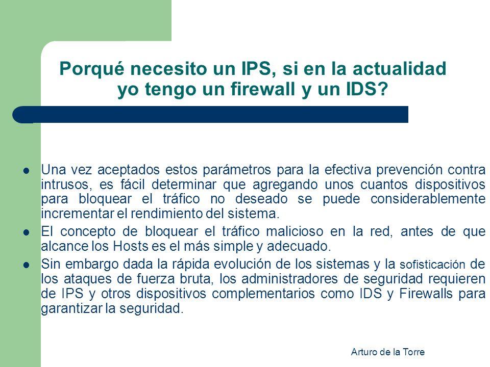Arturo de la Torre Porqué necesito un IPS, si en la actualidad yo tengo un firewall y un IDS? Una vez aceptados estos parámetros para la efectiva prev