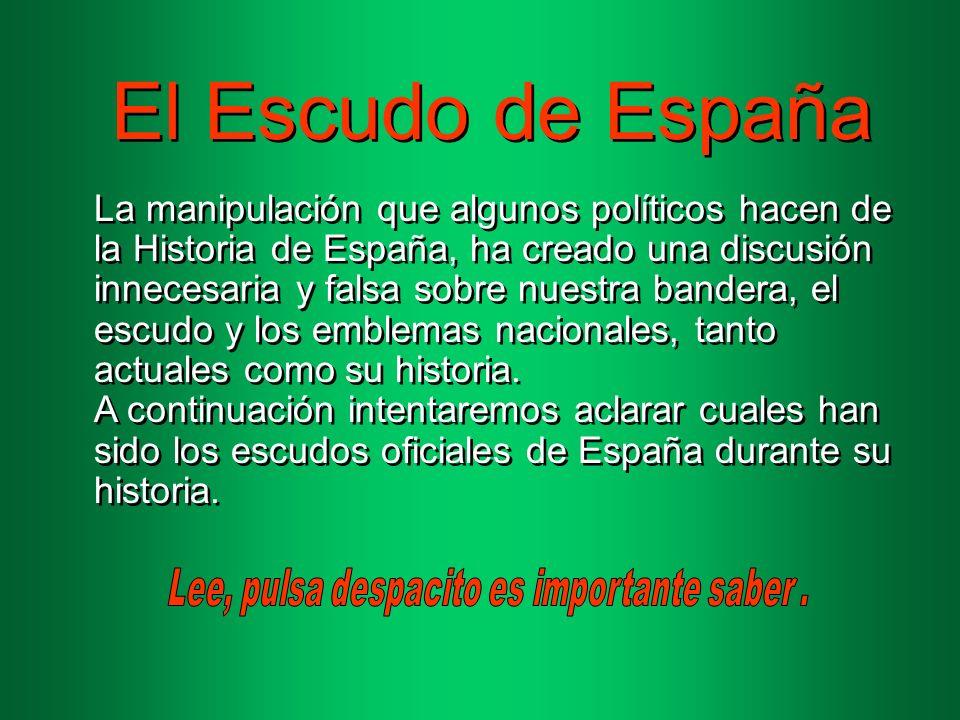 El Escudo de España La manipulación que algunos políticos hacen de la Historia de España, ha creado una discusión innecesaria y falsa sobre nuestra bandera, el escudo y los emblemas nacionales, tanto actuales como su historia.